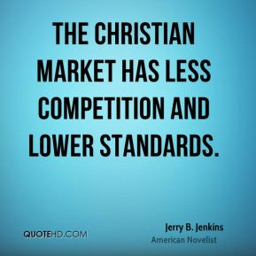 Jerry B. Jenkins - The Christian market has less competition and lower standards.