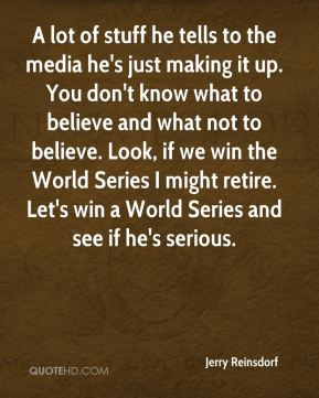 A lot of stuff he tells to the media he's just making it up. You don't know what to believe and what not to believe. Look, if we win the World Series I might retire. Let's win a World Series and see if he's serious.