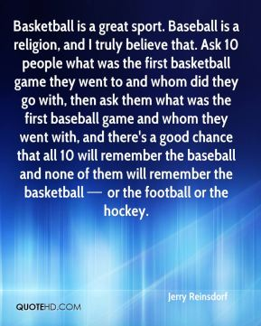 Basketball is a great sport. Baseball is a religion, and I truly believe that. Ask 10 people what was the first basketball game they went to and whom did they go with, then ask them what was the first baseball game and whom they went with, and there's a good chance that all 10 will remember the baseball and none of them will remember the basketball — or the football or the hockey.
