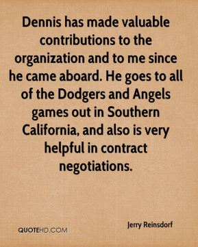 Jerry Reinsdorf  - Dennis has made valuable contributions to the organization and to me since he came aboard. He goes to all of the Dodgers and Angels games out in Southern California, and also is very helpful in contract negotiations.