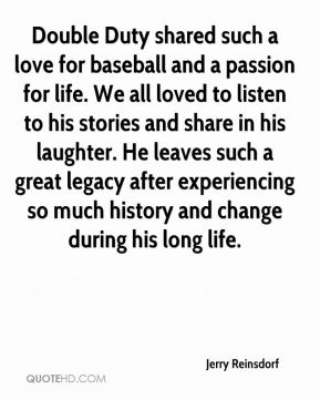 Jerry Reinsdorf  - Double Duty shared such a love for baseball and a passion for life. We all loved to listen to his stories and share in his laughter. He leaves such a great legacy after experiencing so much history and change during his long life.