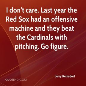 I don't care. Last year the Red Sox had an offensive machine and they beat the Cardinals with pitching. Go figure.