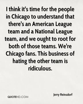 I think it's time for the people in Chicago to understand that there's an American League team and a National League team, and we ought to root for both of those teams. We're Chicago fans. This business of hating the other team is ridiculous.