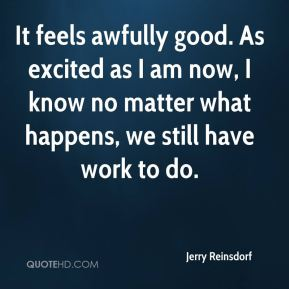 It feels awfully good. As excited as I am now, I know no matter what happens, we still have work to do.