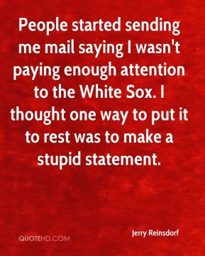 Jerry Reinsdorf  - People started sending me mail saying I wasn't paying enough attention to the White Sox. I thought one way to put it to rest was to make a stupid statement.