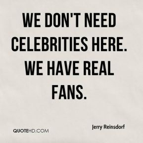 We don't need celebrities here. We have real fans.