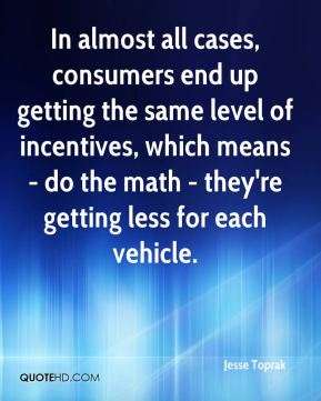 Jesse Toprak  - In almost all cases, consumers end up getting the same level of incentives, which means - do the math - they're getting less for each vehicle.