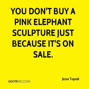 Jesse Toprak  - You don't buy a pink elephant sculpture just because it's on sale.