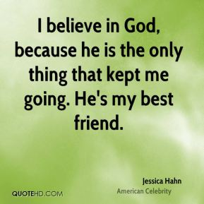 Jessica Hahn - I believe in God, because he is the only thing that kept me going. He's my best friend.