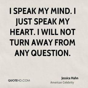 I speak my mind. I just speak my heart. I will not turn away from any question.