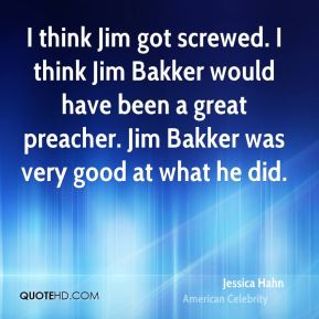 I think Jim got screwed. I think Jim Bakker would have been a great preacher. Jim Bakker was very good at what he did.