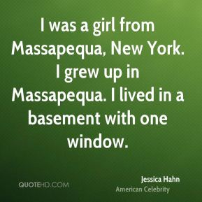 Jessica Hahn - I was a girl from Massapequa, New York. I grew up in Massapequa. I lived in a basement with one window.