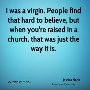 I was a virgin. People find that hard to believe, but when you're raised in a church, that was just the way it is.