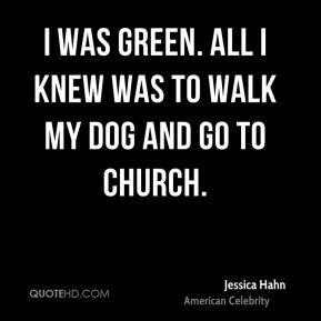 I was green. All I knew was to walk my dog and go to church.