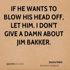 If he wants to blow his head off, let him. I don't give a damn about Jim Bakker.
