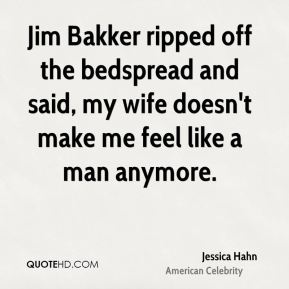 Jim Bakker ripped off the bedspread and said, my wife doesn't make me feel like a man anymore.