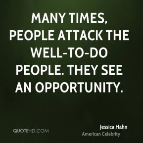Many times, people attack the well-to-do people. They see an opportunity.