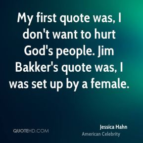My first quote was, I don't want to hurt God's people. Jim Bakker's quote was, I was set up by a female.