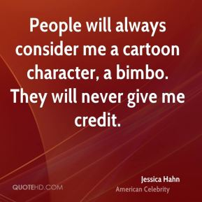 People will always consider me a cartoon character, a bimbo. They will never give me credit.