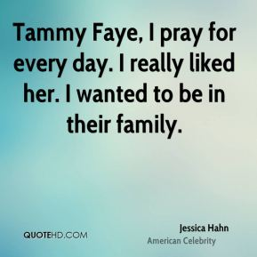 Tammy Faye, I pray for every day. I really liked her. I wanted to be in their family.