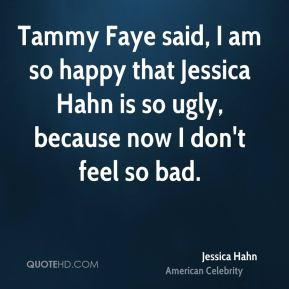 Tammy Faye said, I am so happy that Jessica Hahn is so ugly, because now I don't feel so bad.