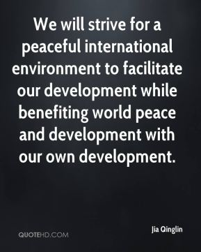 Jia Qinglin  - We will strive for a peaceful international environment to facilitate our development while benefiting world peace and development with our own development.