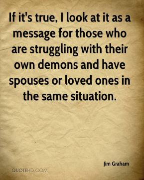 Jim Graham  - If it's true, I look at it as a message for those who are struggling with their own demons and have spouses or loved ones in the same situation.