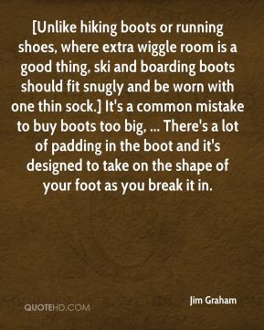 Jim Graham  - [Unlike hiking boots or running shoes, where extra wiggle room is a good thing, ski and boarding boots should fit snugly and be worn with one thin sock.] It's a common mistake to buy boots too big, ... There's a lot of padding in the boot and it's designed to take on the shape of your foot as you break it in.