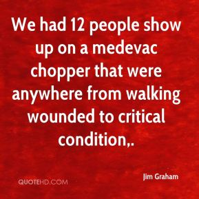 Jim Graham  - We had 12 people show up on a medevac chopper that were anywhere from walking wounded to critical condition.