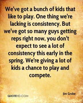 Jim Grobe  - We've got a bunch of kids that like to play. One thing we're lacking is consistency. But we've got so many guys getting reps right now, you don't expect to see a lot of consistency this early in the spring. We're giving a lot of kids a chance to play and compete.