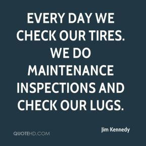 Every day we check our tires. We do maintenance inspections and check our lugs.
