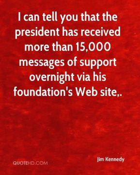 I can tell you that the president has received more than 15,000 messages of support overnight via his foundation's Web site.