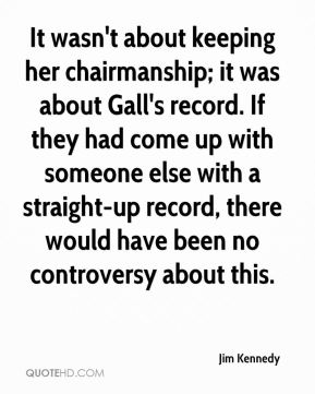 It wasn't about keeping her chairmanship; it was about Gall's record. If they had come up with someone else with a straight-up record, there would have been no controversy about this.