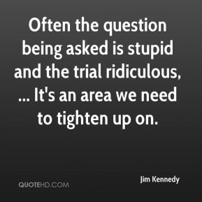 Often the question being asked is stupid and the trial ridiculous, ... It's an area we need to tighten up on.