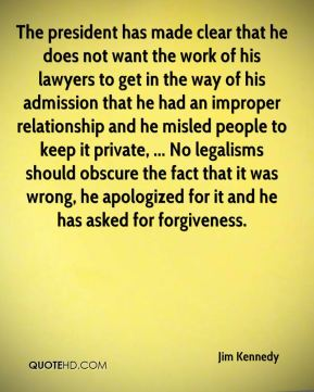 The president has made clear that he does not want the work of his lawyers to get in the way of his admission that he had an improper relationship and he misled people to keep it private, ... No legalisms should obscure the fact that it was wrong, he apologized for it and he has asked for forgiveness.