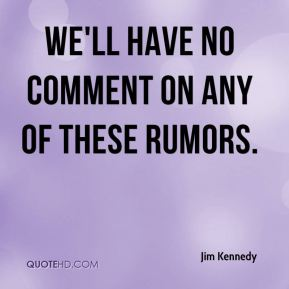We'll have no comment on any of these rumors.