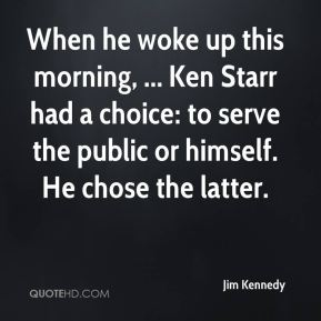 When he woke up this morning, ... Ken Starr had a choice: to serve the public or himself. He chose the latter.