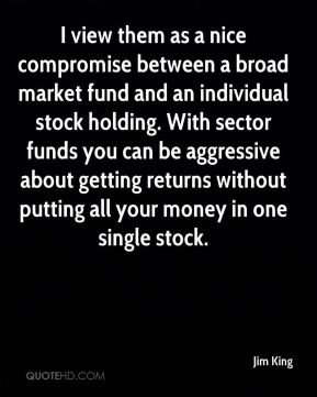 Jim King  - I view them as a nice compromise between a broad market fund and an individual stock holding. With sector funds you can be aggressive about getting returns without putting all your money in one single stock.