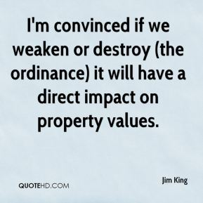 I'm convinced if we weaken or destroy (the ordinance) it will have a direct impact on property values.