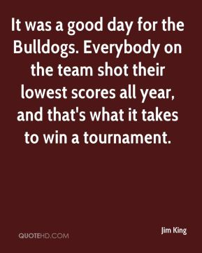 It was a good day for the Bulldogs. Everybody on the team shot their lowest scores all year, and that's what it takes to win a tournament.