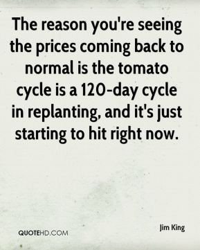 The reason you're seeing the prices coming back to normal is the tomato cycle is a 120-day cycle in replanting, and it's just starting to hit right now.