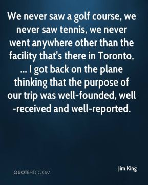 Jim King  - We never saw a golf course, we never saw tennis, we never went anywhere other than the facility that's there in Toronto, ... I got back on the plane thinking that the purpose of our trip was well-founded, well-received and well-reported.