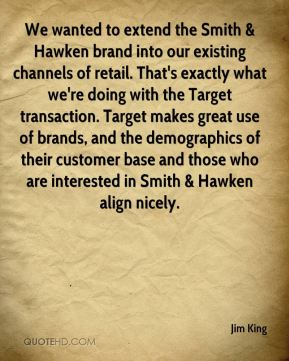 Jim King  - We wanted to extend the Smith & Hawken brand into our existing channels of retail. That's exactly what we're doing with the Target transaction. Target makes great use of brands, and the demographics of their customer base and those who are interested in Smith & Hawken align nicely.
