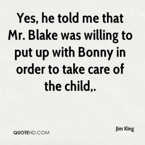 Yes, he told me that Mr. Blake was willing to put up with Bonny in order to take care of the child.