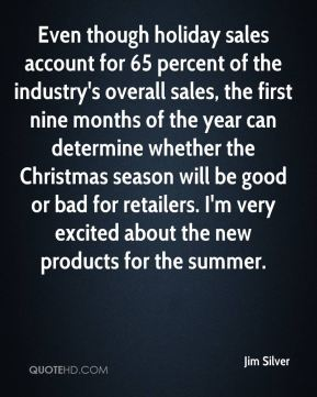 Jim Silver  - Even though holiday sales account for 65 percent of the industry's overall sales, the first nine months of the year can determine whether the Christmas season will be good or bad for retailers. I'm very excited about the new products for the summer.