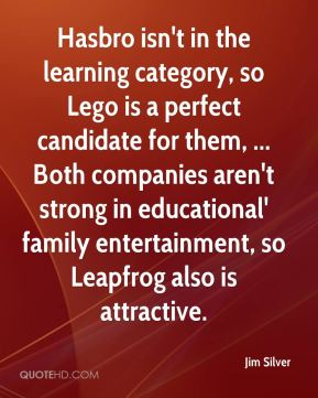 Jim Silver  - Hasbro isn't in the learning category, so Lego is a perfect candidate for them, ... Both companies aren't strong in educational' family entertainment, so Leapfrog also is attractive.