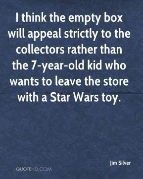 Jim Silver  - I think the empty box will appeal strictly to the collectors rather than the 7-year-old kid who wants to leave the store with a Star Wars toy.