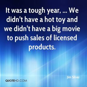 Jim Silver  - It was a tough year, ... We didn't have a hot toy and we didn't have a big movie to push sales of licensed products.