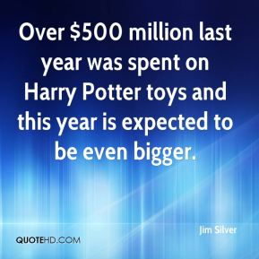 Jim Silver  - Over $500 million last year was spent on Harry Potter toys and this year is expected to be even bigger.