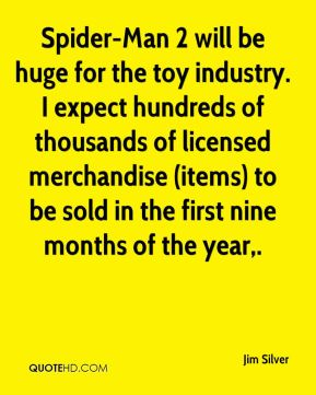 Jim Silver  - Spider-Man 2 will be huge for the toy industry. I expect hundreds of thousands of licensed merchandise (items) to be sold in the first nine months of the year.